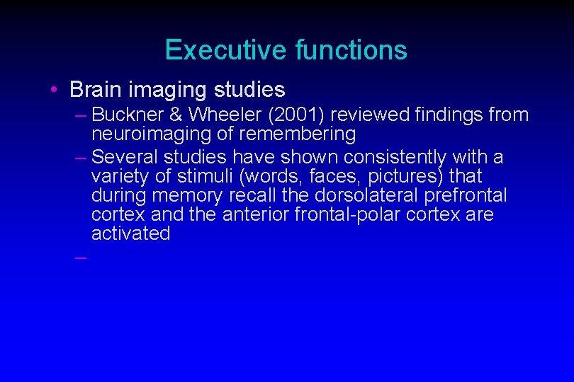 Executive functions • Brain imaging studies – Buckner & Wheeler (2001) reviewed findings from