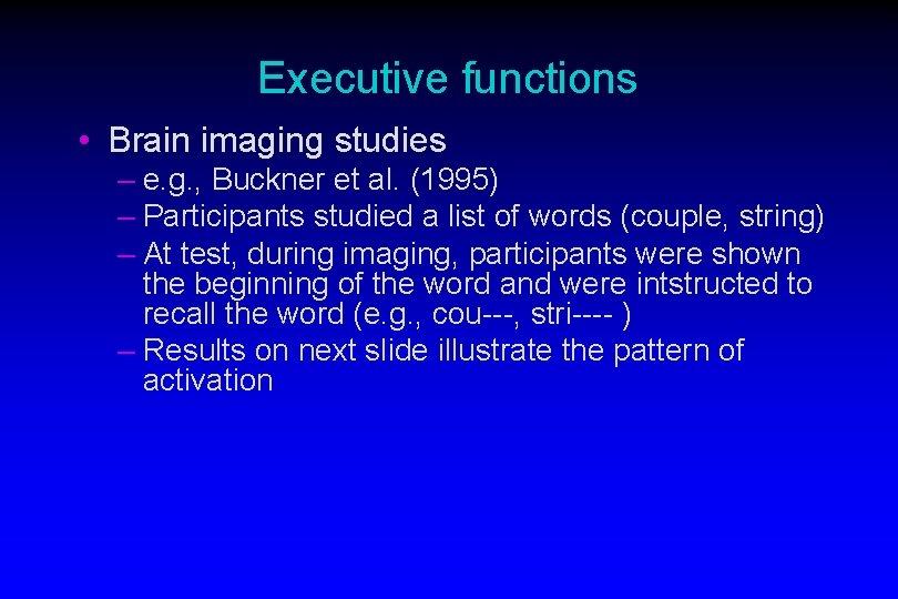 Executive functions • Brain imaging studies – e. g. , Buckner et al. (1995)