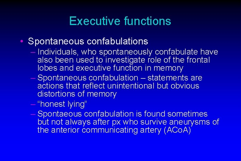 Executive functions • Spontaneous confabulations – Individuals, who spontaneously confabulate have also been used