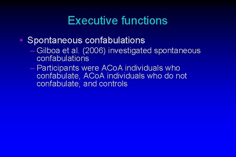 Executive functions • Spontaneous confabulations – Gilboa et al. (2006) investigated spontaneous confabulations –