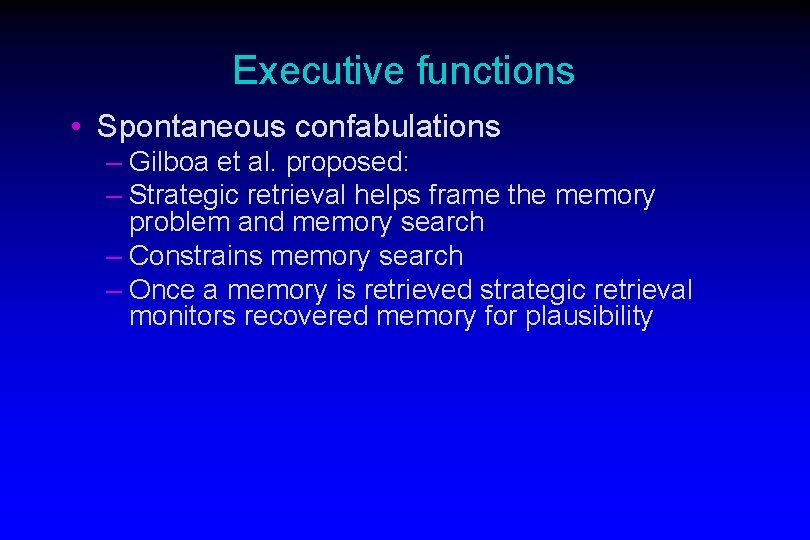 Executive functions • Spontaneous confabulations – Gilboa et al. proposed: – Strategic retrieval helps