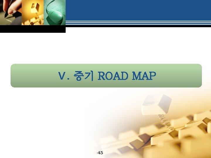 Ⅴ. 중기 ROAD MAP 45