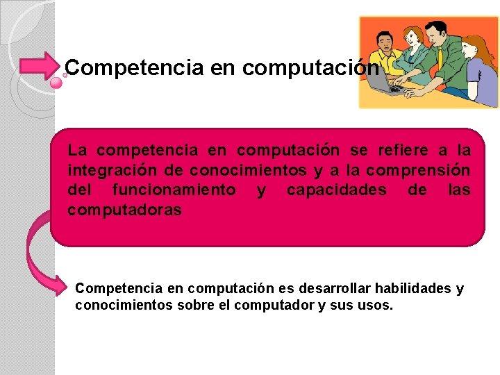Competencia en computación La competencia en computación se refiere a la integración de conocimientos
