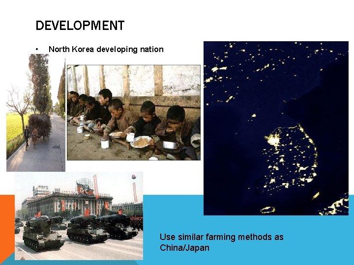 DEVELOPMENT • North Korea developing nation Use similar farming methods as China/Japan