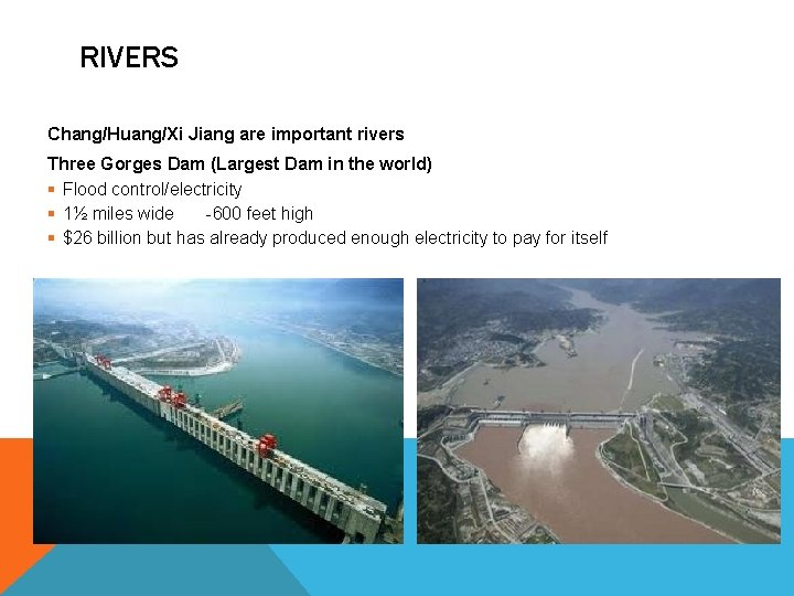 RIVERS Chang/Huang/Xi Jiang are important rivers Three Gorges Dam (Largest Dam in the world)