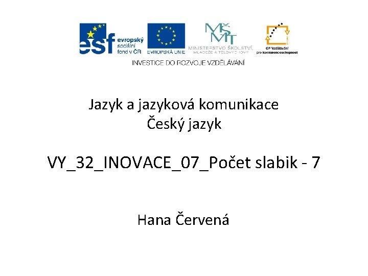 Jazyk a jazyková komunikace Český jazyk VY_32_INOVACE_07_Počet slabik - 7 Hana Červená