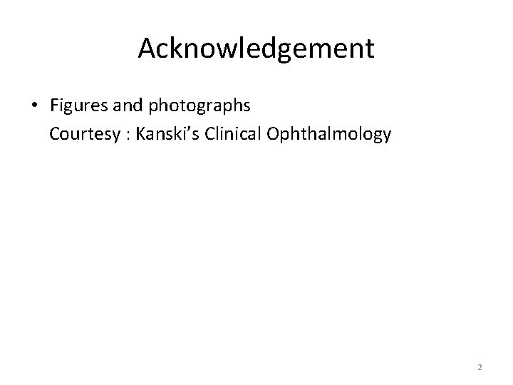 Acknowledgement • Figures and photographs Courtesy : Kanski's Clinical Ophthalmology 2