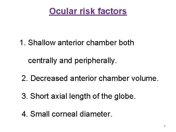 Ocular risk factors 1. Shallow anterior chamber both centrally and peripherally. 2. Decreased anterior