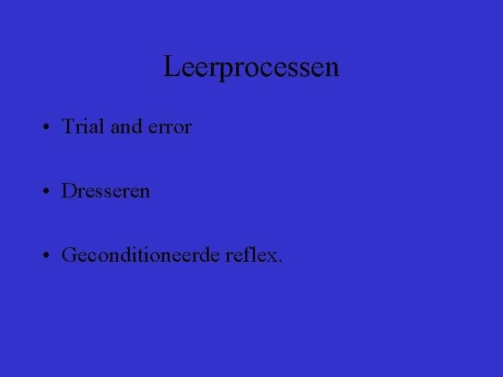 Leerprocessen • Trial and error • Dresseren • Geconditioneerde reflex.
