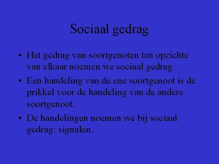 Sociaal gedrag • Het gedrag van soortgenoten opzichte van elkaar noemen we sociaal gedrag.