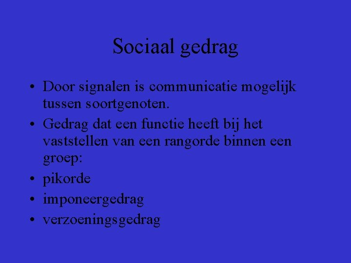 Sociaal gedrag • Door signalen is communicatie mogelijk tussen soortgenoten. • Gedrag dat een