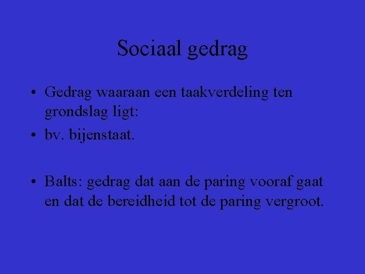 Sociaal gedrag • Gedrag waaraan een taakverdeling ten grondslag ligt: • bv. bijenstaat. •