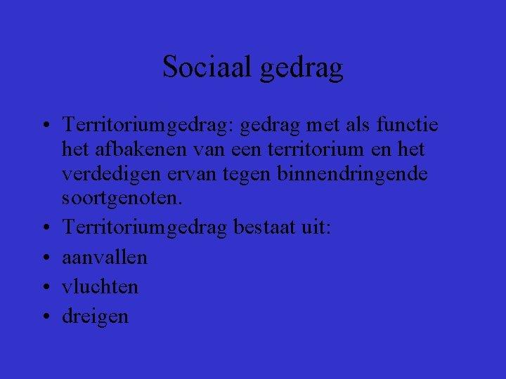 Sociaal gedrag • Territoriumgedrag: gedrag met als functie het afbakenen van een territorium en