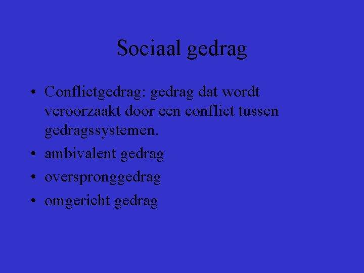 Sociaal gedrag • Conflictgedrag: gedrag dat wordt veroorzaakt door een conflict tussen gedragssystemen. •