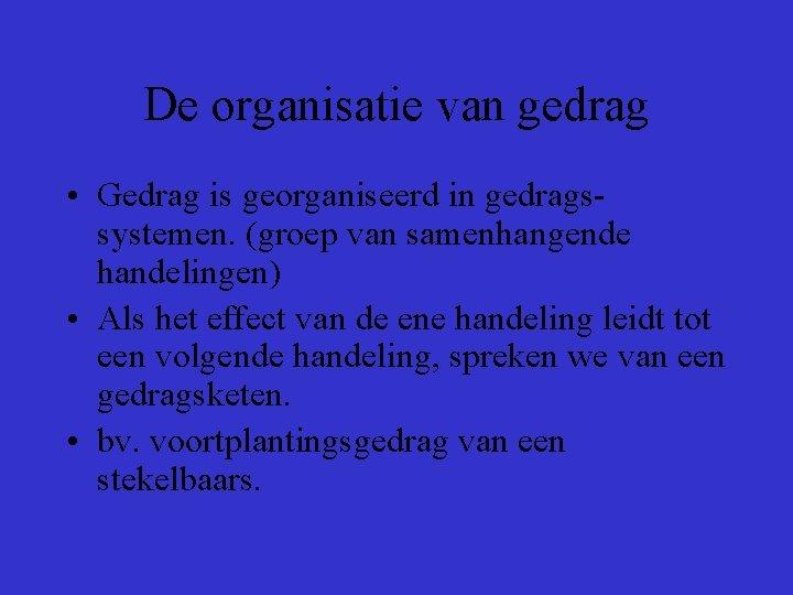 De organisatie van gedrag • Gedrag is georganiseerd in gedragssystemen. (groep van samenhangende handelingen)