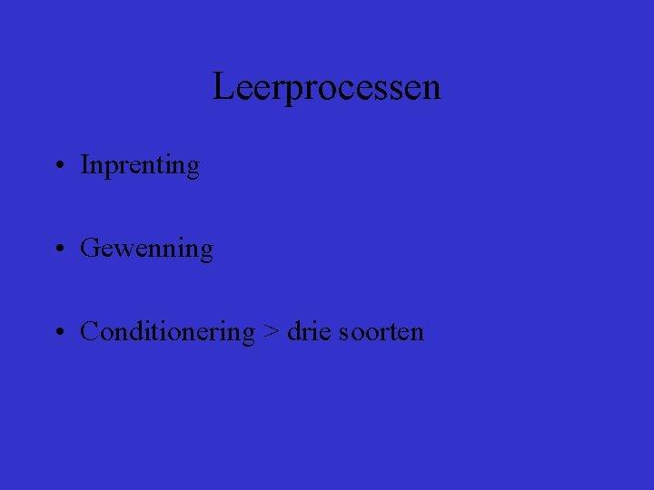 Leerprocessen • Inprenting • Gewenning • Conditionering > drie soorten
