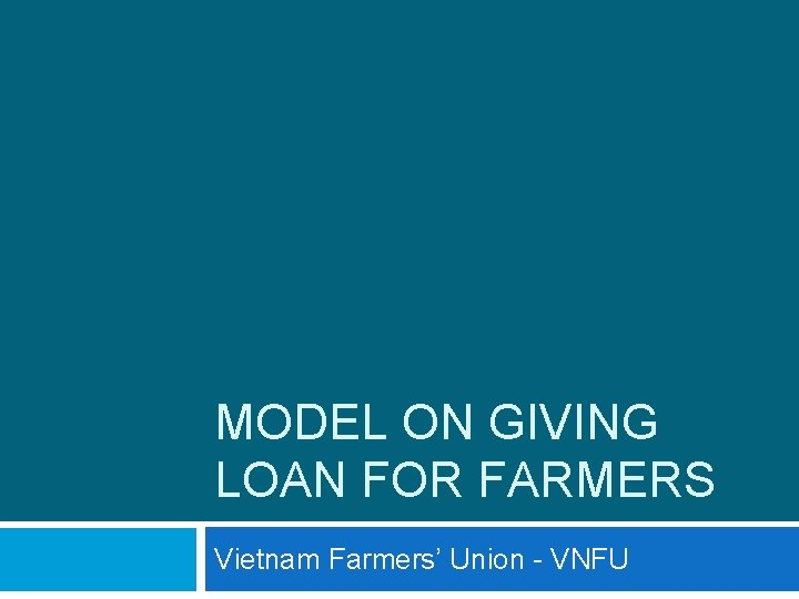 MODEL ON GIVING LOAN FOR FARMERS Vietnam Farmers' Union - VNFU