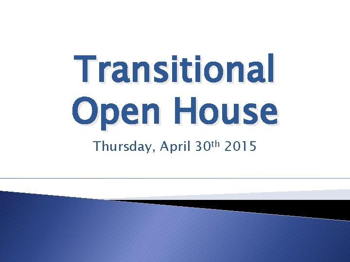 Transitional Open House Thursday, April 30 th 2015