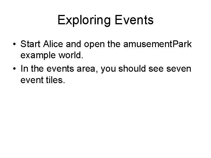 Exploring Events • Start Alice and open the amusement. Park example world. • In