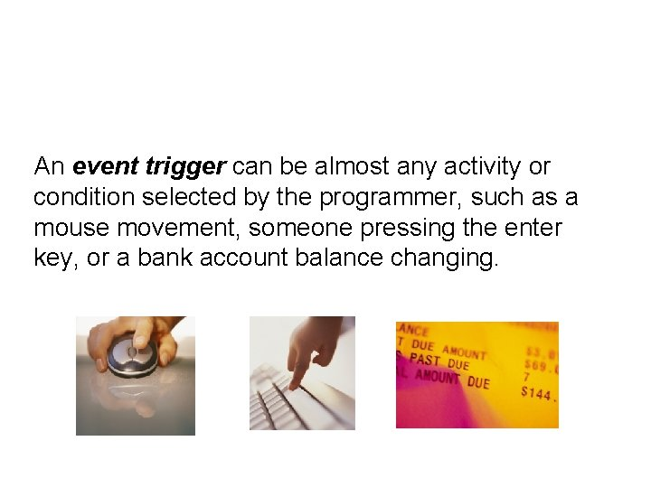 An event trigger can be almost any activity or condition selected by the programmer,