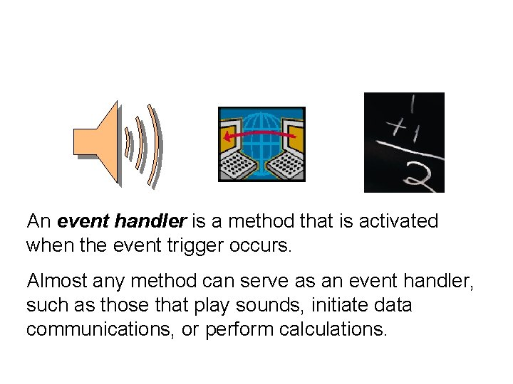 An event handler is a method that is activated when the event trigger occurs.