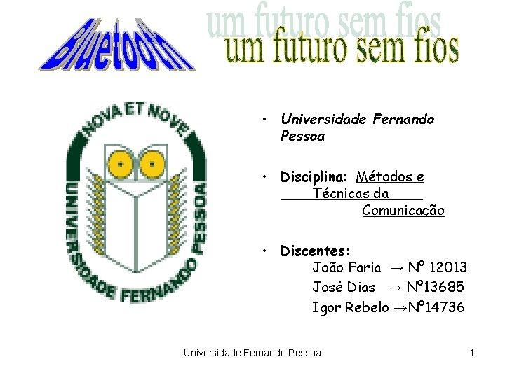 • Universidade Fernando Pessoa • Disciplina: Métodos e Técnicas da Comunicação • Discentes: