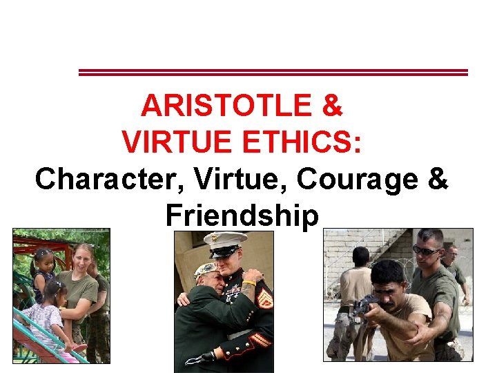 ARISTOTLE & VIRTUE ETHICS: Character, Virtue, Courage & Friendship