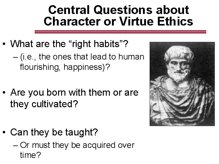 """Central Questions about Character or Virtue Ethics • What are the """"right habits""""? –"""