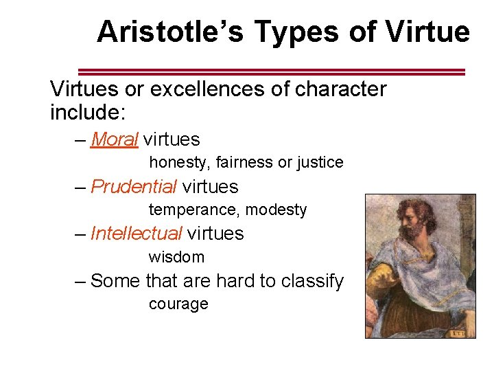 Aristotle's Types of Virtues or excellences of character include: – Moral virtues honesty, fairness