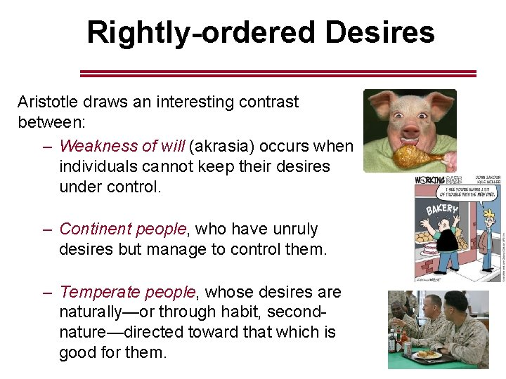 Rightly-ordered Desires Aristotle draws an interesting contrast between: – Weakness of will (akrasia) occurs