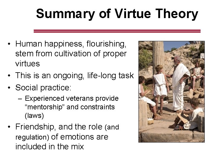 Summary of Virtue Theory • Human happiness, flourishing, stem from cultivation of proper virtues