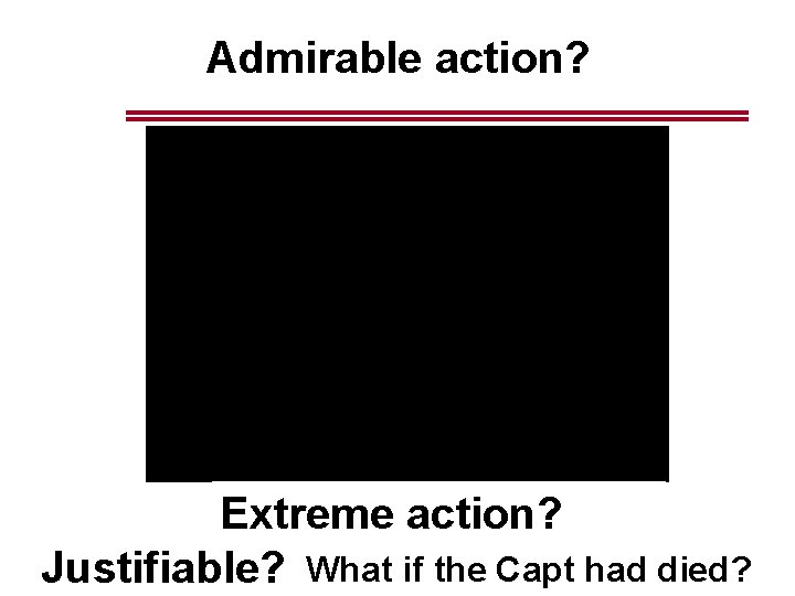 Admirable action? Extreme action? Justifiable? What if the Capt had died?
