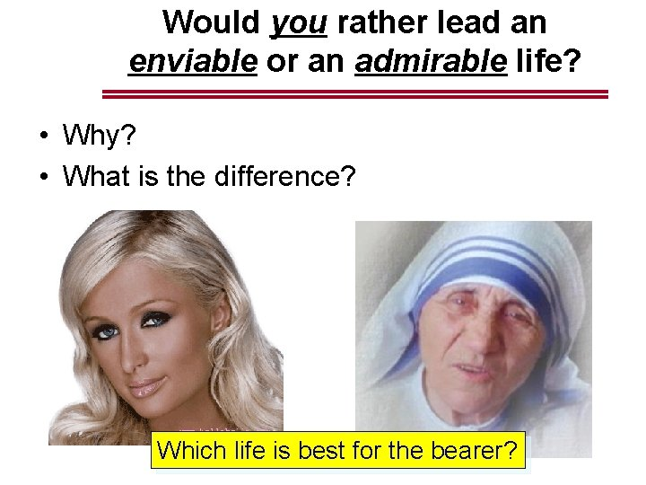 Would you rather lead an enviable or an admirable life? • Why? • What