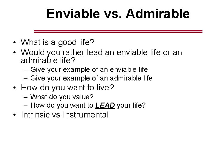 Enviable vs. Admirable • What is a good life? • Would you rather lead