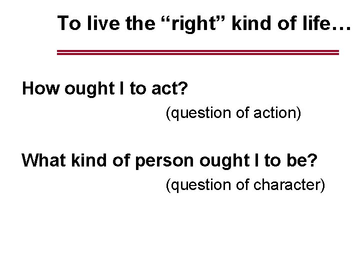 """To live the """"right"""" kind of life… How ought I to act? (question of"""
