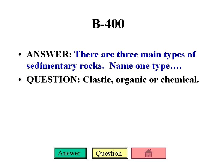B-400 • ANSWER: There are three main types of sedimentary rocks. Name one type….
