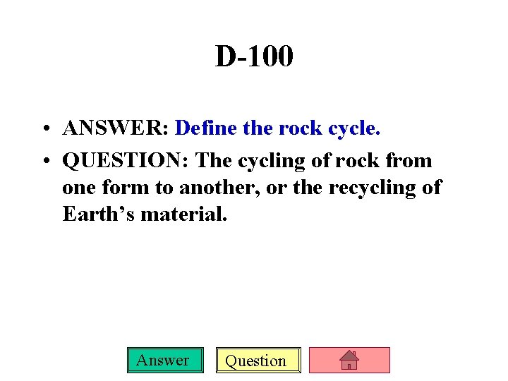 D-100 • ANSWER: Define the rock cycle. • QUESTION: The cycling of rock from
