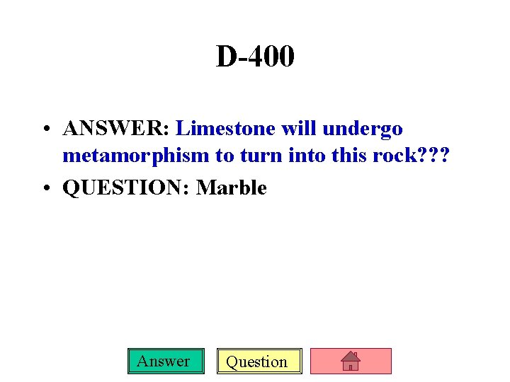 D-400 • ANSWER: Limestone will undergo metamorphism to turn into this rock? ? ?