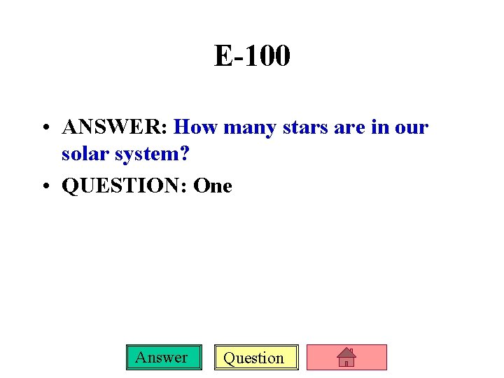 E-100 • ANSWER: How many stars are in our solar system? • QUESTION: One
