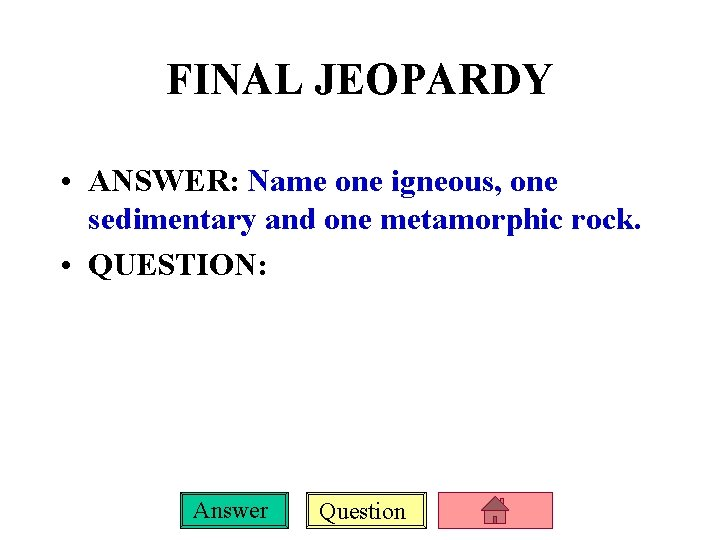 FINAL JEOPARDY • ANSWER: Name one igneous, one sedimentary and one metamorphic rock. •