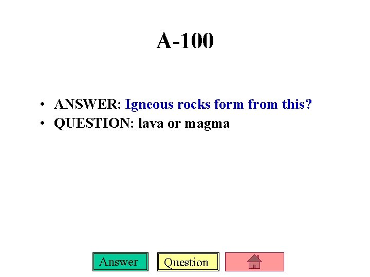 A-100 • ANSWER: Igneous rocks form from this? • QUESTION: lava or magma Answer