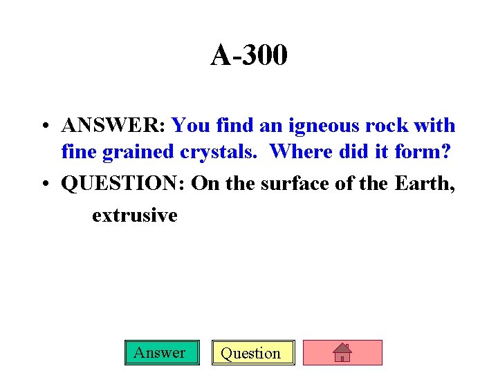 A-300 • ANSWER: You find an igneous rock with fine grained crystals. Where did