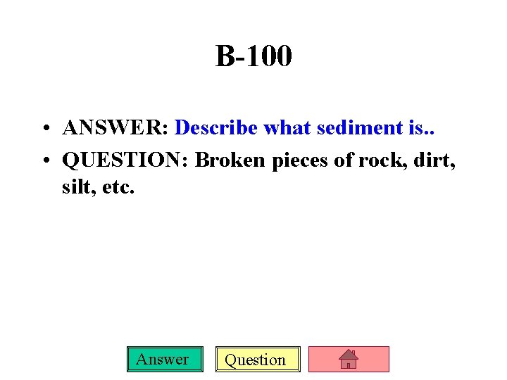 B-100 • ANSWER: Describe what sediment is. . • QUESTION: Broken pieces of rock,