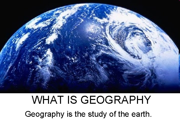 WHAT IS GEOGRAPHY Geography is the study of the earth.