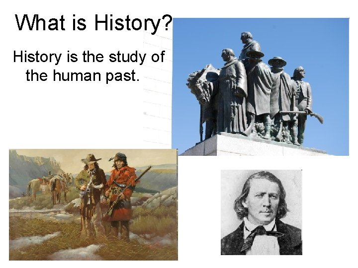 What is History? History is the study of the human past.