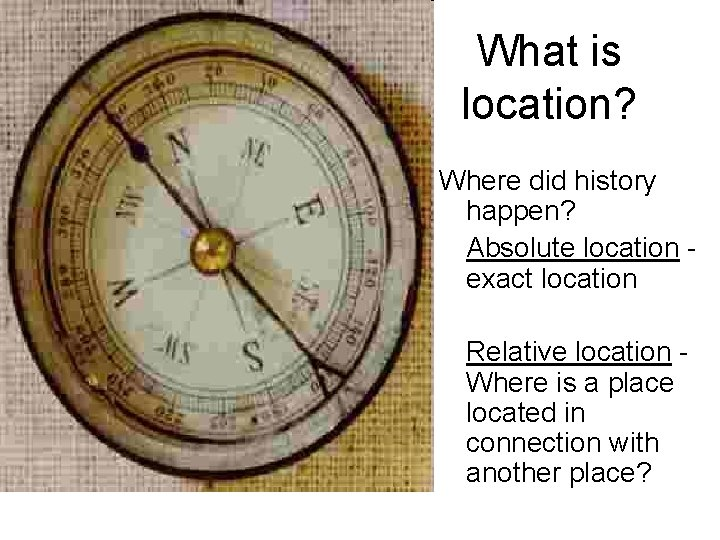 What is location? Where did history happen? Absolute location exact location Relative location Where