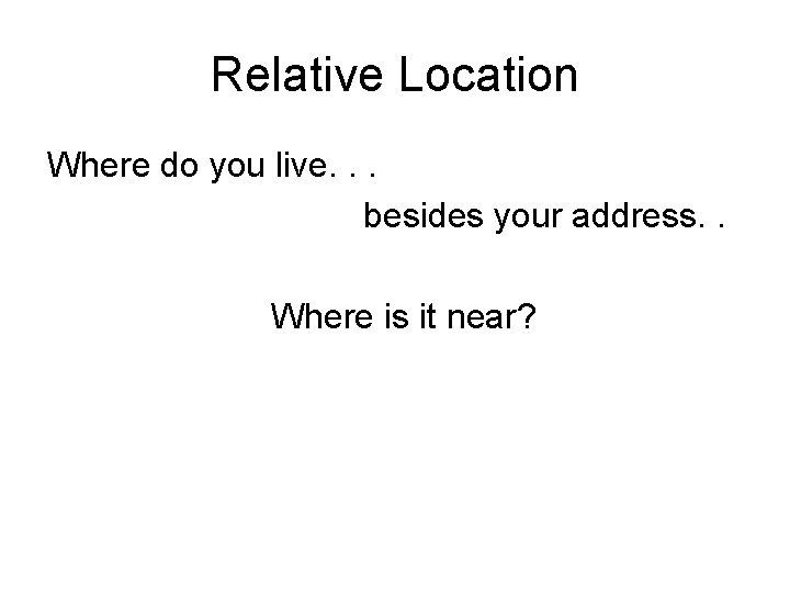 Relative Location Where do you live. . . besides your address. . Where is