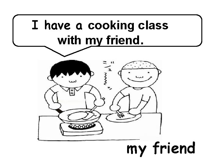 I have a cooking class with my friend