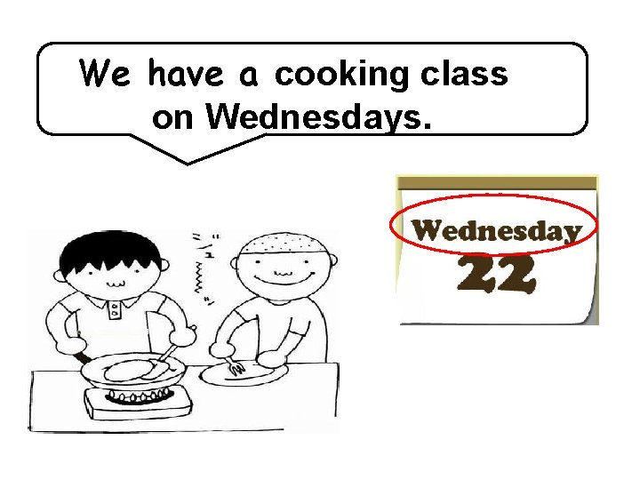 We have a cooking class on Wednesdays.