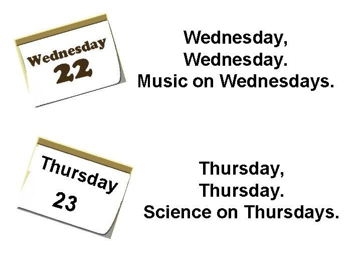 Wednesday, Wednesday. Music on Wednesdays. Thu rs 23 day Thursday, Thursday. Science on Thursdays.